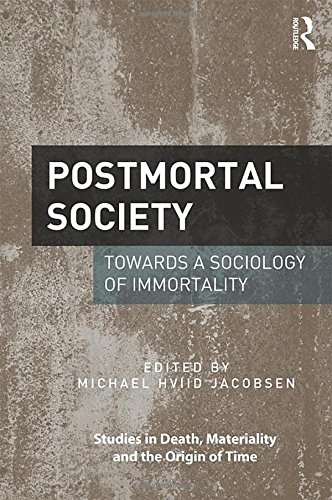 Postmortal Society: Towards a Sociology of Immortality (Studies in Death, Materiality and the Origin of Time)