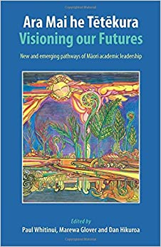 Book Ara Mai he Tetekura: Visioning Our Futures: New and Emerging Pathways of Maori Academic Leadership