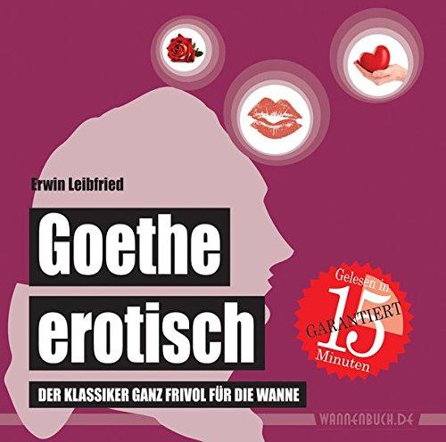 Goethe erotisch: Der Klassiker ganz frivol für die Wanne (wasserfest - Badebuch für Erwachsene) (Badebücher für Erwachsene)