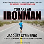 You Are an Ironman: How Six Weekend Warriors Chased Their Dream of Finishing the World's Toughest Triathlon | Jacques Steinberg