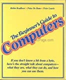 The Beginner's Guide to Computers : Everything You Need to Know about the New Technology, Bradbeer, Robin and DeBono, Peter, 0201112094