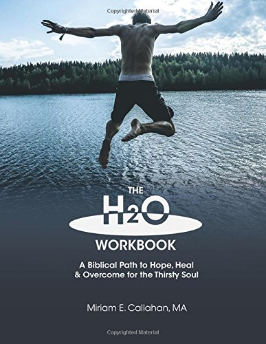 The H2O Workbook: A Biblical Path to Hope, Heal & Overcome for the Thirsty Soul