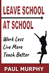 Leave School At School: Work Less, Live More, Teach Better Paperback