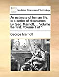 An Estimate of Human Life in a Series of Discourses by Geo Marriott, Volume the First Volume 1, George Marriott, 1140992449