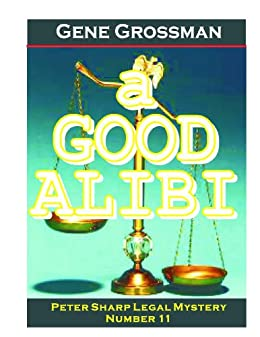 A GOOD ALIBI - Peter Sharp Legal Mystery #11 (Peter Sharp Legal Mysteries) by [Gene Grossman]