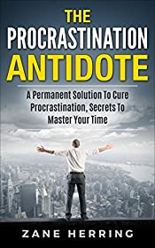 The Procrastination Antidote: A Permanent Solution To Cure Procrastination, Secrets To Master Your Time (Productivity, Stop Laziness, Success, Self-Discipline)