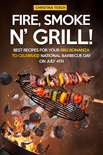 Fire, Smoke n' Grill!: Best Recipes for your BBQ Bonanza to Celebrate National Barbecue Day on July 4th