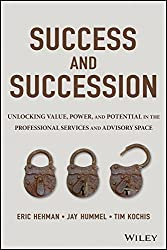 Success and Succession: Unlocking Value, Power, and Potential in the Professional Services and Advisory Space - by Eric Hehman, Jay Hummel, and Tim Kochis
