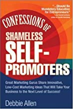 Confessions of Shameless Self-Promoters: Great Marketing Gurus Share Their Innovative, Proven, and Low-Cost Marketing Strategies to Maximize Your Success!