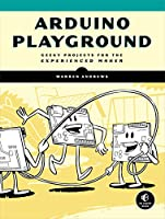 Arduino Playground: Geeky Projects for the Experienced Maker Front Cover