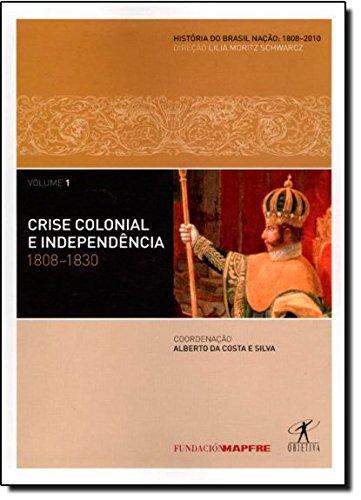 Crise Colonial E Independencia. 1808-1830 - Coleção História Do Brasil Nação. Volume 1