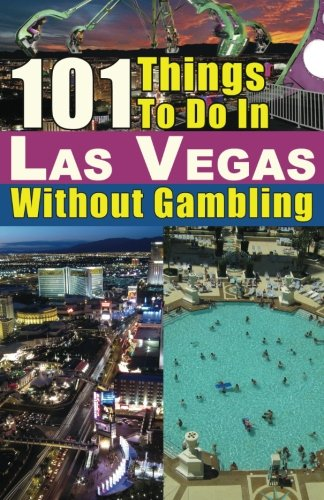 101 Things to do in Las Vegas Without Gambling: The Las Vegas travel guide that brings you the best Las Vegas restaurants, Las Vegas entertainment, spas, nightclubs, weddings and more (Best Las Vegas Weddings)