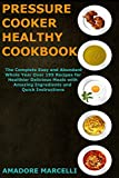 Pressure Cooker Healthy Cookbook: The Complete Easy and Abundant Whole Year Over 199 Recipes for Healthier Delicious Meals with Amazing Ingredients and Quick Instructions