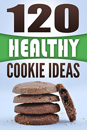 Cookies: 120 Healthy Cookie Ideas: Discover New Healthy Ways To Make Delicious Cookies!
