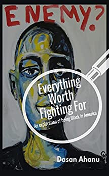 Everything Worth Fighting For: An Exploration of Being Black in America by [Ahanu, Dasan]