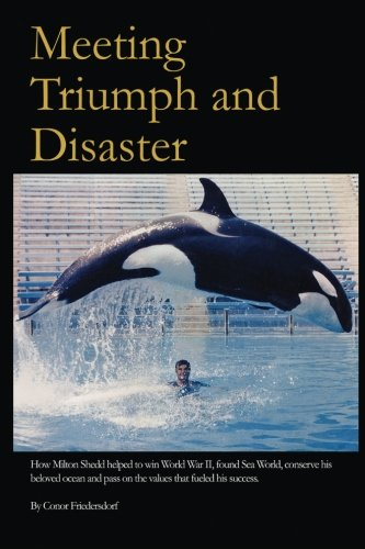 Meeting Triumph and Disaster: How Milton Shedd helped to win World War II, found Sea World, conserve his beloved ocean, and pass on the values that fueled his success.