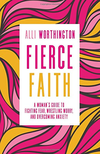 Fierce Faith: A Woman's Guide to Fighting Fear, Wrestling Worry, and Overcoming Anxiety cover