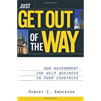Just Get Out of the Way: How Government Can Help Business in Poor Countries (English Edition)