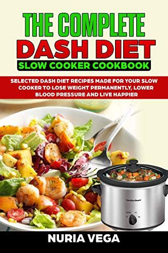 The Complete  DASH Diet  Slow Cooker Cookbook: Selected Dash Diet Recipes Made for Your Slow Cooker To Lose Weight Permanently, Lower Blood Pressure And Live Happier (Best Way To Lower Your Blood Pressure Fast)