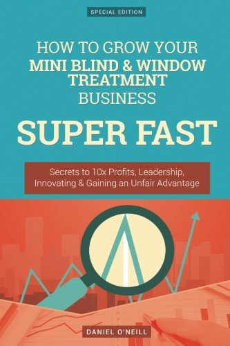 How To Grow Your Mini Blind & Window Treatment Business SUPER FAST: Secrets to 10x Profits, Leadership, Innovation &
