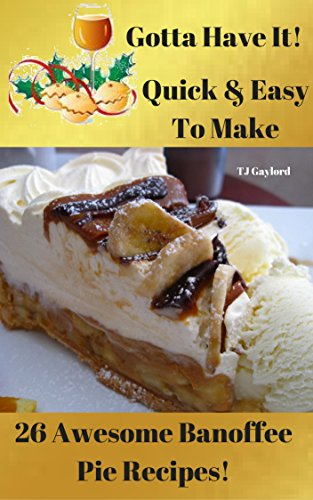 Gotta Have It Quick & Easy To Make 26 Awesome Banoffee Pie Recipes! by [