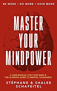 Master Your Mindpower: A User Manual For Your Mind & The Ultimate Guide To Mental Tough