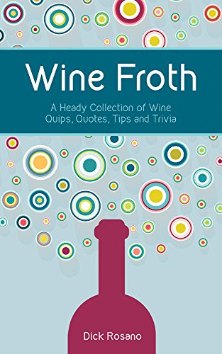Wine Froth: A Heady Collection of Wine Quips, Quotes, Tips and Trivia by Dick Rosano