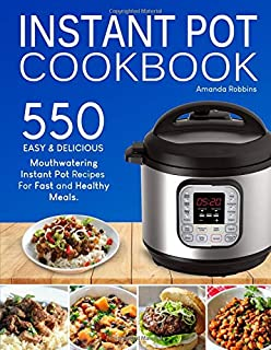 Instant Pot Cookbook: 550 Easy and Delicious Mouthwatering Instant Pot Recipes For Fast and Healthy