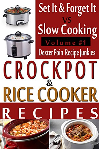 Crockpot Recipes & Rice Cooker Recipes - Vol 1 - Set It & Forget It vs Slow Cooking! by Dexter Poin, Recipe Junkies