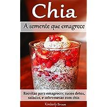 Chia - A semente que emagrece: Receitas para emagrecer, sucos detox, saladas, e sobremesas com chia (Portuguese Edition)