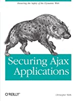Securing Ajax Applications: Ensuring the Safety of the Dynamic Web Front Cover