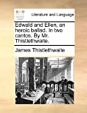 Edwald and Ellen, an Heroic Ballad in Two Cantos by Mr Thistlethwaite, James Thistlethwaite, 1170150845