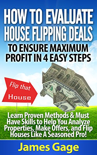 How to Evaluate House Flipping Deals to Ensure Maximum Profit in 4 Easy Steps: Learn Proven Methods & Must Have Skills to Help You Analyze Properties, ... and Flip Houses Like A Seasoned Pro! (Steps To Flipping A House For Profit)