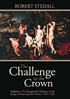 The Challenge to the Crown - Volume I: The Struggle for Influence in the Reign of Mary Queen of Scots 1542-1567 by [Stedall, Robert]