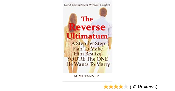 The Reverse Ultimatum: A Step-By-Step Plan To Make Him Realize YOU'RE the  ONE He Wants To Marry