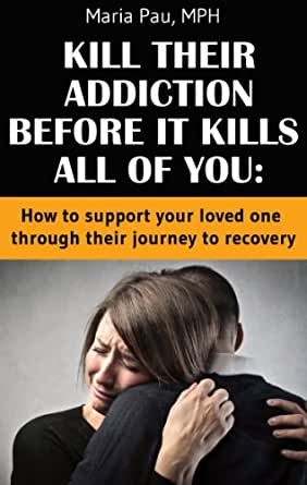 Your Loved One Through Their Journey to Recovery (Kill Your Addiction ...