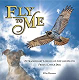 Fly to Me: Extraordinary Lessons Of Life And Death From A Little Dog (GIFT BOOK)