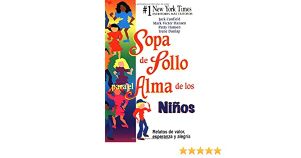 Sopa de Pollo para el Alma de los Niños: Relatos de valor, esperanza y alegria (Chicken Soup for the Soul) (Spanish Edition): Patty Hansen, Irene Dunlap, ...