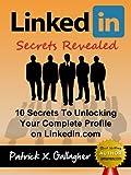 LinkedIn Secrets Revealed: 10 Secrets To Unlocking Your Complete Profile on LinkedIn.com (Similar To: LinkedIn Books, LinkedIn Success, LinkedIn Kindle, ... LinkedIn Influence, LinkedIn Careers)