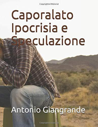 Caporalato Ipocrisia e Speculazione Copertina flessibile – 31 mar 2017 Antonio Giangrande Independently published 1520971389