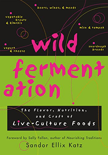 Wild Fermentation: The Flavor, Nutrition, and Craft of