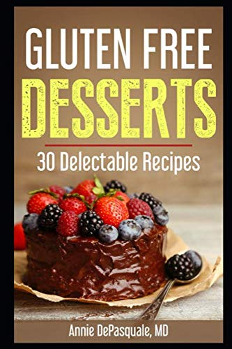 Gluten Free Desserts: 30 Delectable Recipes by Annie DePasquale MD
