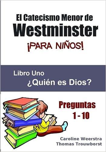 Amazon Com El Catecismo Menor De Westminster Para Ninos Libro 1 Quien Es Dios Volume 1 Spanish Edition 9780983724957 Weerstra Caroline Trouwborst Thomas Kwiatkowski Laura Books