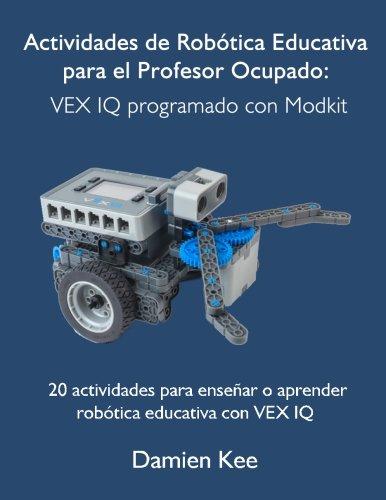 Actividades de Robtica Educativa para el Profesor Ocupado: VEX IQ programado con Modkit (Spanish Edition)