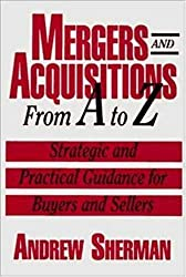 Mergers and Acquisitions from A to Z: Strategic and Practical Guidance for Buyers and Sellers