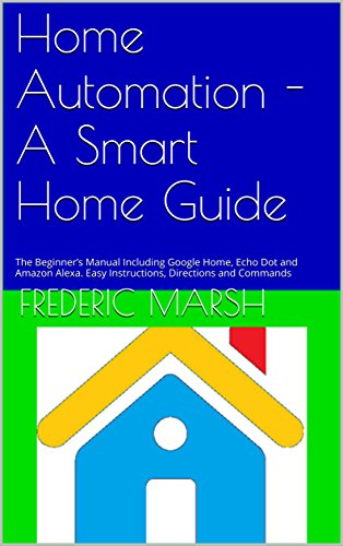 Home Automation - A Smart Home Guide: The Beginner's Manual Including Google Home, Echo Dot and Amazon Alexa. Easy Instructions, Directions and Commands ... and Home Automation Guide Series Book 1)