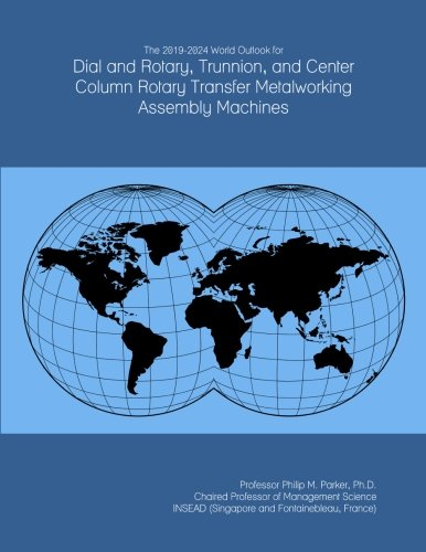 The 2019-2024 World Outlook for Dial and Rotary, Trunnion, and Center Column Rotary Transfer Metalworking Assembly Machines