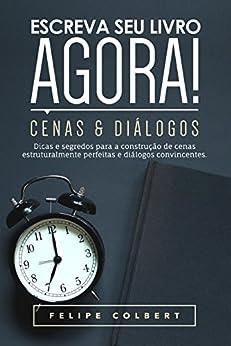 Escreva seu livro agora!: Cenas e diálogos por [Colbert, Felipe]