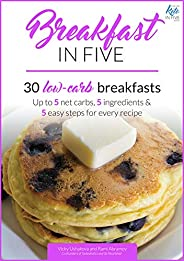 Breakfast in Five: 30 Low Carb Breakfasts. Up to 5 net carbs, 5 ingredients & 5 easy steps for every recipe. (Keto in Five B