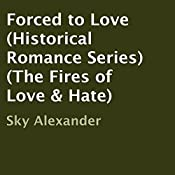 Forced to Love: The Fires of Love & Hate, Book 1 | Sky Alexander